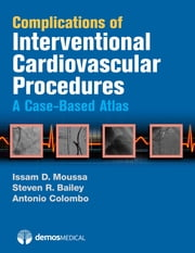 Complications of Interventional Cardiovascular Procedures - A Case-Based Atlas ebook by Steven R. Bailey, MD, Antonio Colombo,...