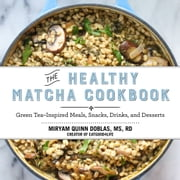 The Healthy Matcha Cookbook - Green TeaInspired Meals, Snacks, Drinks, and Desserts ebook by Miryam Quinn Doblas