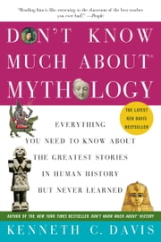 Don't Know Much About Mythology: Everything You Need to Know About the Greatest Stories in Human History but Never Learned - Everything You Need to Know About the Greatest Stories in Human History but Never Learned ebook by Kenneth C. Davis
