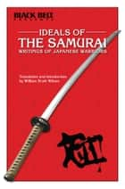 IDEALS OF THE SAMURAI - Writings of Japanese Warriors ebook by William Scott Wilson