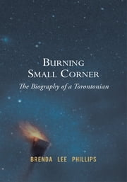 Burning Small Corner - The Biography of a Torontonian ebook by Brenda Lee Phillips