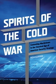 Spirits of the Cold War: Contesting Worldviews in the Classical Age of American Security Strategy ebook by Ned O'Gorman