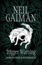 Trigger Warning: Short Fictions and Disturbances ebook by Neil Gaiman