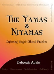 The Yamas & Niyamas: Exploring Yoga's Ethical Practice ebook by Adele, Deborah