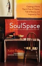 SoulSpace - Transform Your Home, Transform Your Life -- Creating a Home That Is Free of Clutter, Full of Beauty, and Inspired by You ebook by Xorin Balbes