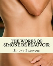 The Works of Simone de Beauvoir: The Second Sex and The Ethics Of Ambiguity - 2 Books in One Volume with Biography ebook by Simone de Beauvoir,r,Editor, Z. B.