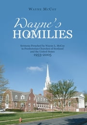Wayne's Homilies: - Sermons Preached By Wayne L. McCoy in Presbyterian Churches of Scotland and the United States 1953-2005 ebook by Wayne McCoy