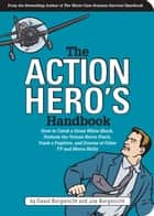 The Action Hero's Handbook - How to Catch a Great White Shark, Perform the Vulcan Nerve Pinch, and Dozens of Other TV and Movie Skills ebook by David Borgenicht, Joe Borgenicht