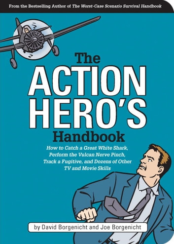 The Action Hero's Handbook - How to Catch a Great White Shark, Perform the Vulcan Nerve Pinch, and Dozens of Other TV and Movie Skills ebook by David Borgenicht,Joe Borgenicht