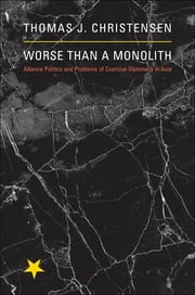 Worse Than a Monolith: Alliance Politics and Problems of Coercive Diplomacy in Asia - Alliance Politics and Problems of Coercive Diplomacy in Asia ebook by Thomas J. Christensen