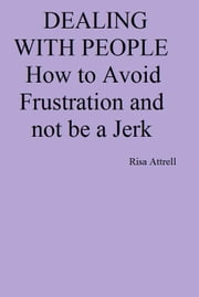 Dealing with People. How to Avoid Frustration and not be a Jerk ebook by Risa Attrell