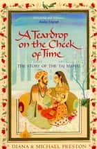 A Teardrop on the Cheek of Time - The Story of the Taj Mahal eBook by Diana Preston, Michael Preston