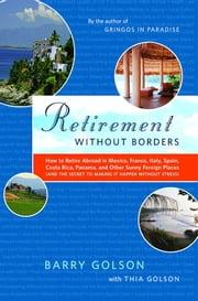 Retirement Without Borders - How to Retire Abroad--in Mexico, France, Italy, Spain, Costa Rica, Panama, and Other Sunny, Foreign Places (And the Secret to Making It Happen Without Stress) ebook by Barry Golson,Thia Golson and the Expert Expats