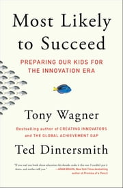Most Likely to Succeed - Preparing Our Kids for the Innovation Era ebook by Tony Wagner, Ted Dintersmith
