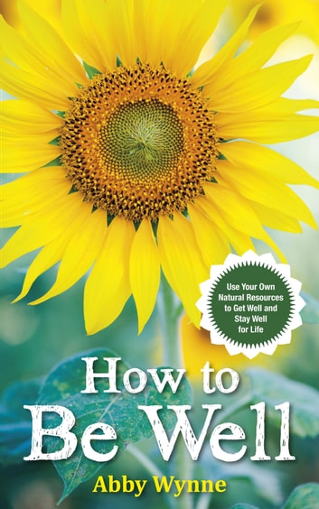 How to Be Well - Use Your Own Natural Resources to Get Well and Stay Well for Life ebook by Abby Wynne