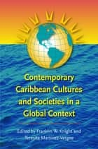 Contemporary Caribbean Cultures and Societies in a Global Context ebook by Franklin W. Knight, Teresita Martínez-Vergne