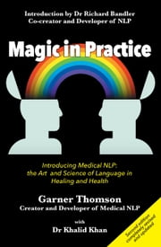 Magic in Practice (Second Edition) - Introducing Medical NLP: the art and science of language in healing and health ebook by Garner Thomson,Dr Khalid Khan,Dr Richard Bandler