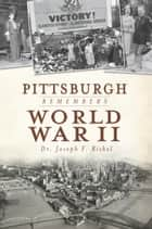 Pittsburgh Remembers World War II ebook by Dr. Joseph Rishel