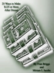 25 Ways to Make $125 Or More After Dinner ebook by Jacobs, Miriam, L.