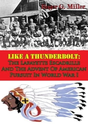 Like A Thunderbolt: The Lafayette Escadrille And The Advent Of American Pursuit In World War I [Illustrated Edition] ebook by Roger G. Miller