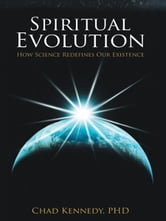 Spiritual Evolution - How Science Redefines Our Existence ebook by Chad Kennedy, Ph.D.