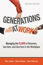 Generations at Work - Managing the Clash of Boomers, Gen Xers, and Gen Yers in the Workplace ebook by Ron Zemke, Claire Raines, Bob Filipczak