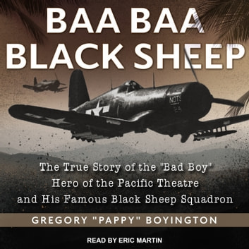 "Baa Baa Black Sheep - The True Story of the ""Bad Boy"" Hero of the Pacific Theatre and His Famous Black Sheep Squadron audiobook by Gregory ""Pappy"" Boyington"