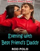 Evening With Best Friend's Daddy: Erotica Short Story ebook by Rod Polo