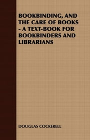 Bookbinding and the Care of Books: A Text-Book for Bookbinders and Librarians ebook by Douglas Cockerell