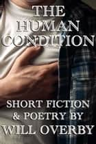 The Human Condition - Short Fiction & Poetry ebook by Will Overby
