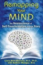 Remapping Your Mind - The Neuroscience of Self-Transformation through Story ebook by Lewis Mehl-Madrona, M.D., Ph.D.,...