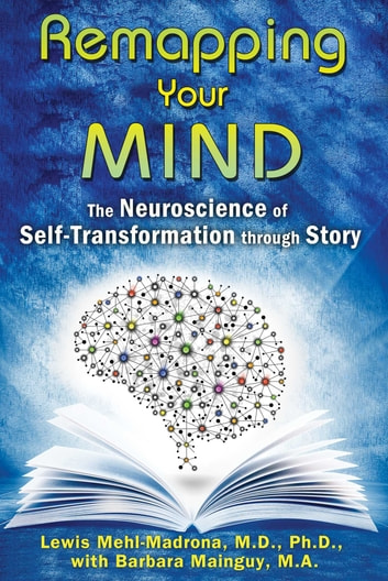 Remapping Your Mind - The Neuroscience of Self-Transformation through Story ebook by Lewis Mehl-Madrona, M.D., Ph.D.