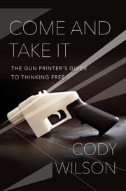 Come and Take It - The Gun Printer's Guide to Thinking Free ebook by Cody Wilson
