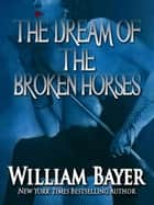 The Dream of the Broken Horses ebook by William Bayer