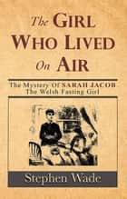 The Girl Who Lived on Air - The Mystery of Sarah Jacob, The Welsh Fasting Girl ebook by Stephen Wade