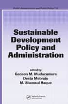 Sustainable Development Policy and Administration ebook by Gedeon M. Mudacumura, Desta Mebratu, M. Shamsul Haque