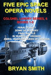 Five Epic Space Opera Novels: Feral Planet, Dome Of Slavery, Final Battle, In Search Of Kronos, Amira:Warrior Queen Of Crucida ebook by Bryan Smith