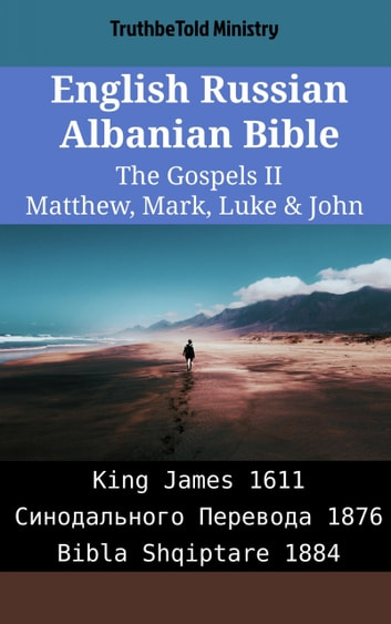 English Russian Albanian Bible - The Gospels II - Matthew, Mark, Luke & John - King James 1611 - Синодального Перевода 1876 - Bibla Shqiptare 1884 ebook by TruthBeTold Ministry