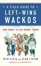 A Field Guide to Left-Wing Wackos - And What to Do About Them ebook by Kfir Alfia,Alan Lipton