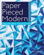 Paper Pieced Modern - 13 Stunning Quilts • Step-by-Step Visual Guide ebook by Amy Garro