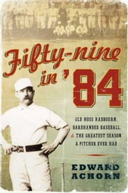 Fifty-nine in '84 - Old Hoss Radbourn, Barehanded Baseball, and the Greatest Season a Pitcher Ever Had ebook by Edward Achorn