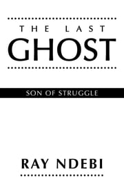 THE LAST GHOST - Son of Struggle ebook by RAY NDEBI