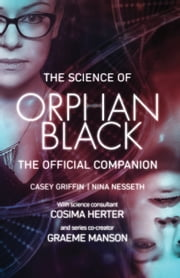 The Science of Orphan Black - The Official Companion ebook by Casey Griffin, Nina Nesseth, Graeme Manson,...