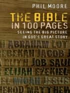 The Bible in 100 Pages - Seeing the big picture in God's great story ebook by Phil Moore