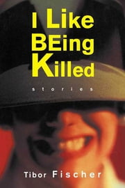 I Like Being Killed - Stories ebook by Tibor Fischer