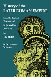 History of the Later Roman Empire, Vol. 2 - From the Death of Theodosius I to the Death of Justinian ebook by J. B. Bury