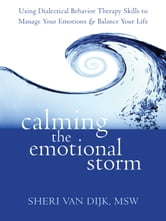 Calming the Emotional Storm - Using Dialectical Behavior Therapy Skills to Manage Your Emotions and Balance Your Life ebook by Sheri Van Dijk, MSW