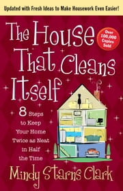 The House That Cleans Itself - 8 Steps to Keep Your Home Twice as Neat in Half the Time ebook by Mindy Starns Clark