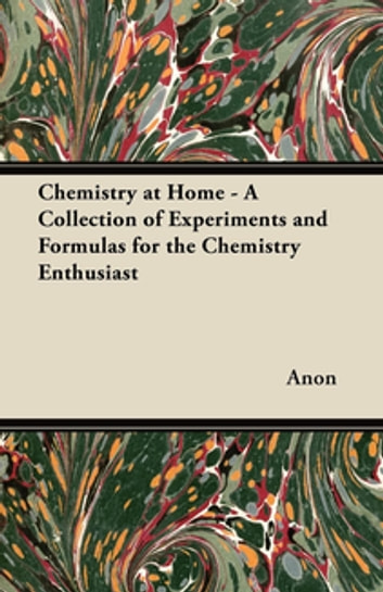 Chemistry at Home - A Collection of Experiments and Formulas for the Chemistry Enthusiast ebook by Anon.