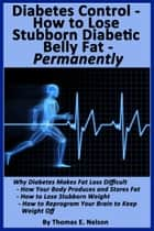 Diabetes Control-How to Lose Stubborn Diabetes Belly Fat-Permanently ebook by Thomas Nelson